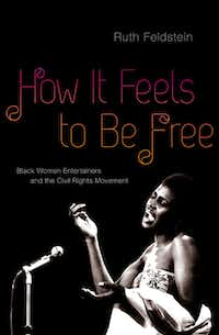 """How It Feels to Be Free: Black Women Entertainers and the Civil Rights Movement,"" by  Ruth Feldstein"