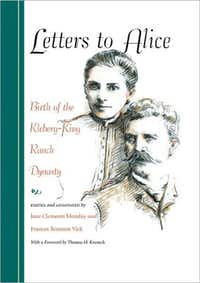 """""""Letters to Alice: Birth of the Kleberg-King Ranch Dynasty,""""  Edited and annotated by Jane Clements Monday and Frances Brannen Vick"""