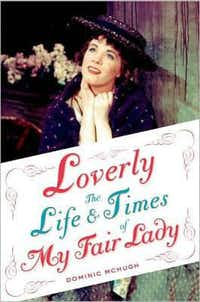 """Loverly:  The Life and Times of My Fair Lady by Dominic McHugh"