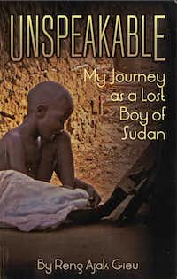 Unspeakable My Journey as a Lost Boy of Sudan by Reng Ajak Gieu