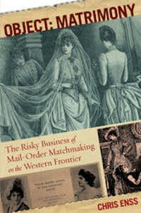 """""""Object: Matrimony The Risky Business of Mail-Order Matchmaking on the Western Frontier,"""" by Chris Enss"""