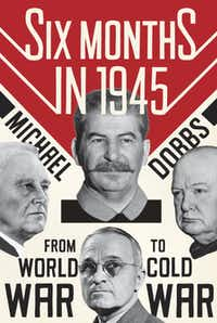 """""""Six Months in 1945: FDR, Stalin, Churchill, and Truman – from World War to Cold War,"""" by Michael Dobbs"""