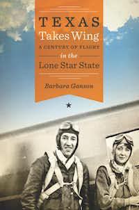 """""""Texas Takes Wing: A Century of Flight in the Lone Star State,"""" by Barbara Ganson"""